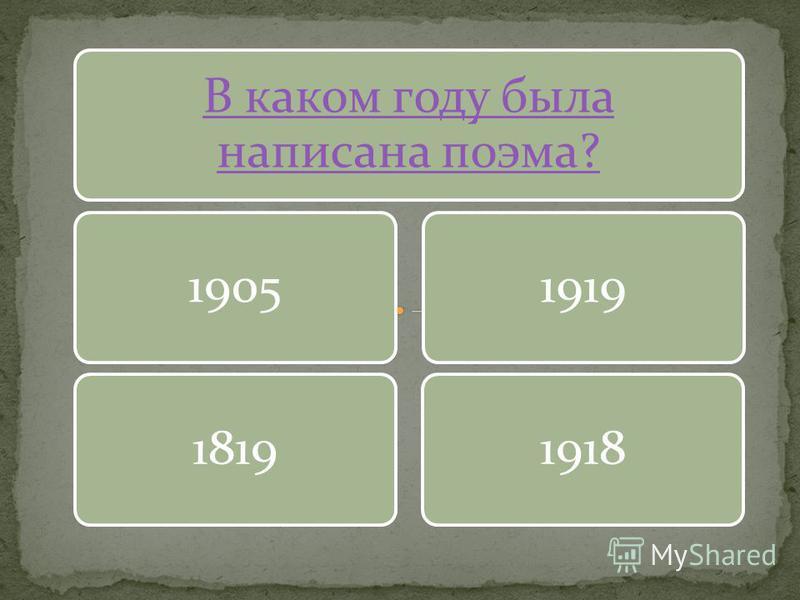 В каком году была написана поэма? 1905181919191918
