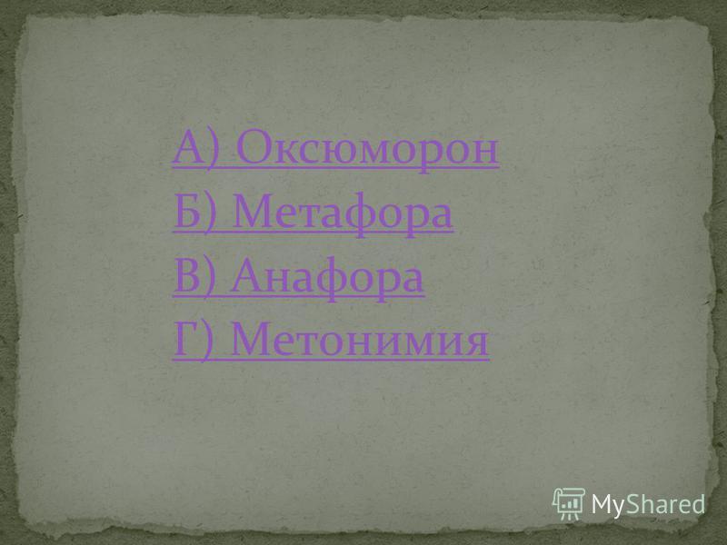А) Оксюморон Б) Метафора В) Анафора Г) Метонимия