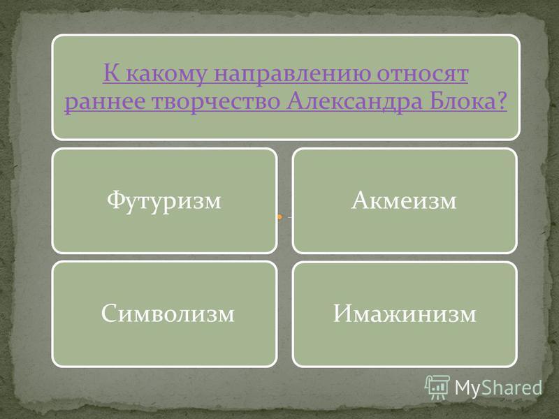 К какому направлению относят раннее творчество Александра Блока? Футуризм Символизм АкмеизмИмажинизм