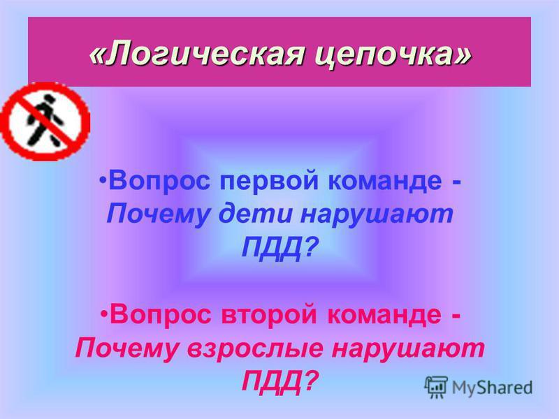 «Логическая цепочка» Вопрос первой команде - Почему дети нарушают ПДД? Вопрос второй команде - Почему взрослые нарушают ПДД?
