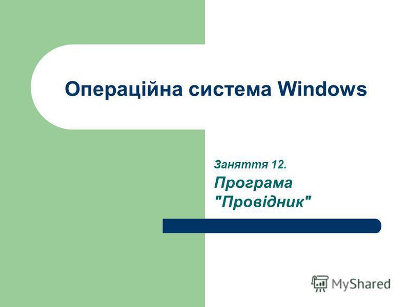 Операційна система Windows Заняття 12. Програма Провідник