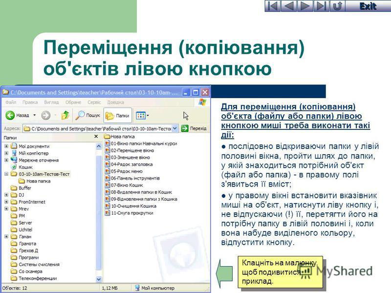 Exit Переміщення (копіювання) об'єктів лівою кнопкою Для переміщення (копіювання) об'єкта (файлу або папки) лівою кнопкою миші треба виконати такі дії: послідовно відкриваючи папки у лівій половині вікна, пройти шлях до папки, у якій знаходиться потр