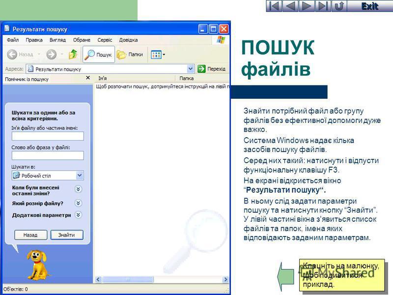 Exit ПОШУК файлів Знайти потрібний файл або групу файлів без ефективної допомоги дуже важко. Система Windows надає кілька засобів пошуку файлів. Серед них такий: натиснути і відпусти функціональну клавішу F3. На екрані відкриється вікноРезультати пош