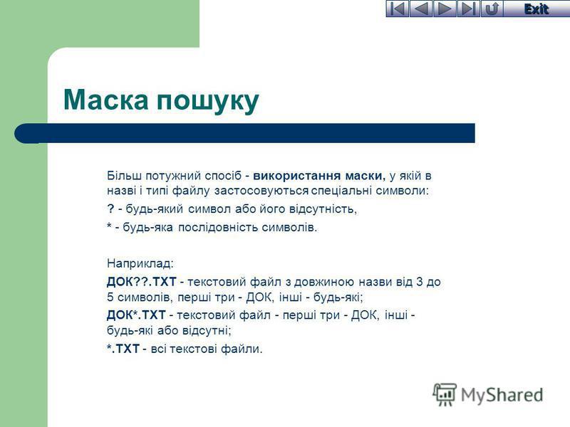 Exit Маска пошуку Більш потужний спосіб - використання маски, у якій в назві і типі файлу застосовуються спеціальні символи: ? - будь-який символ або його відсутність, * - будь-яка послідовність символів. Наприклад: ДОК??.ТХТ - текстовий файл з довжи