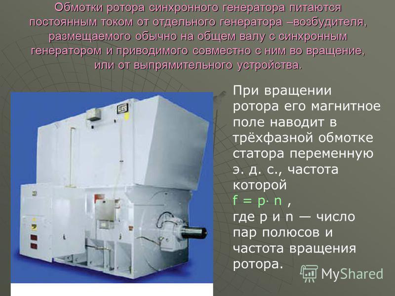 Обмотки ротора синхронного генератора питаются постоянным током от отдельного генератора –возбудителя, размещаемого обычно на общем валу с синхронным генератором и приводимого совместно с ним во вращение, или от выпрямительного устройства. Обмотки ро