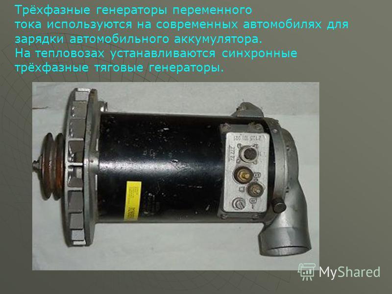 Трёхфазные генераторы переменного тока используются на современных автомобилях для зарядки автомобильного аккумулятора. На тепловозах устанавливаются синхронные трёхфазные тяговые генераторы.