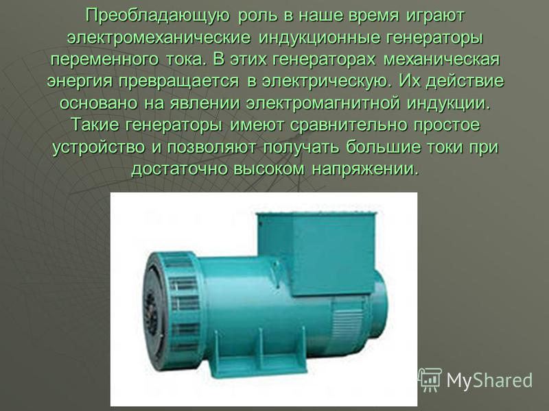 Преобладающую роль в наше время играют электромеханические индукционные генераторы переменного тока. В этих генераторах механическая энергия превращается в электрическую. Их действие основано на явлении электромагнитной индукции. Такие генераторы име