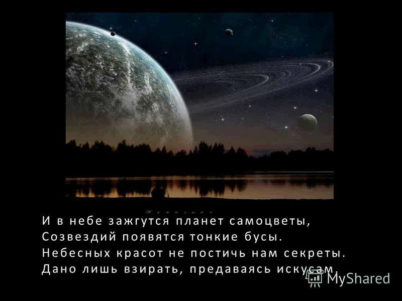 И в небе зажгутся планет самоцветы, Созвездий появятся тонкие бусы. Небесных красот не постичь нам секреты. Дано лишь взирать, предаваясь искусам.