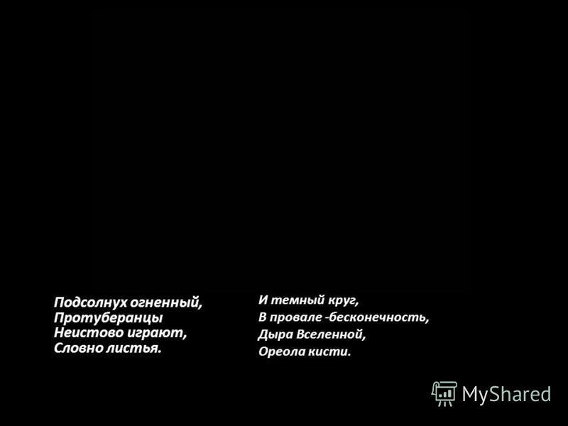 Подсолнух огненный, Протуберанцы Неистово играют, Словно листья. И темный круг, В провале -бесконечность, Дыра Вселенной, Ореола кисти.