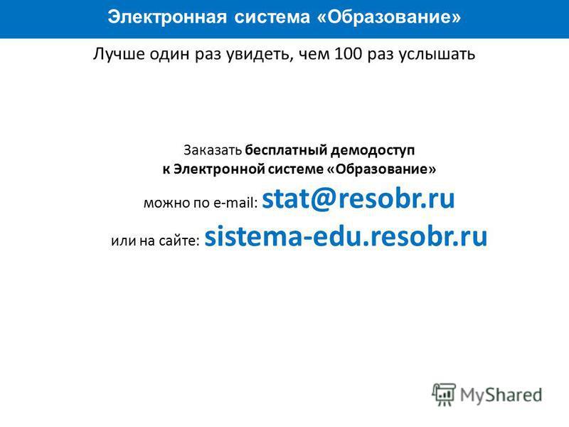 Преимущества работы с системой Электронная система «Образование» Лучше один раз увидеть, чем 100 раз услышать Заказать бесплатный демо доступ к Электронной системе «Образование» можно по e-mail: stat@resobr.ru или на сайте: sistema-edu.resobr.ru