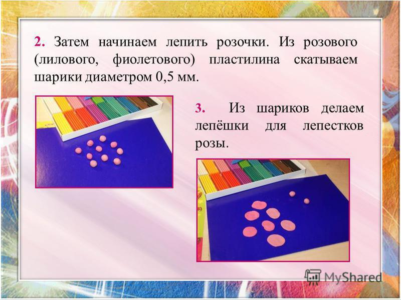 2. Затем начинаем лепить розочки. Из розового (лилового, фиолетового) пластилина скатываем шарики диаметром 0,5 мм. 3. Из шариков делаем лепёшки для лепестков розы.