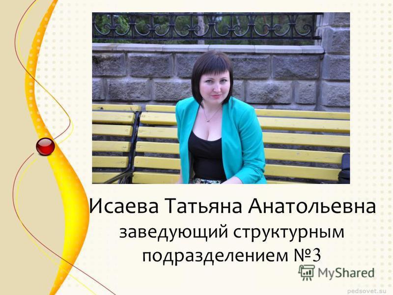 Исаева Татьяна Анатольевна заведующий структурным подразделением 3