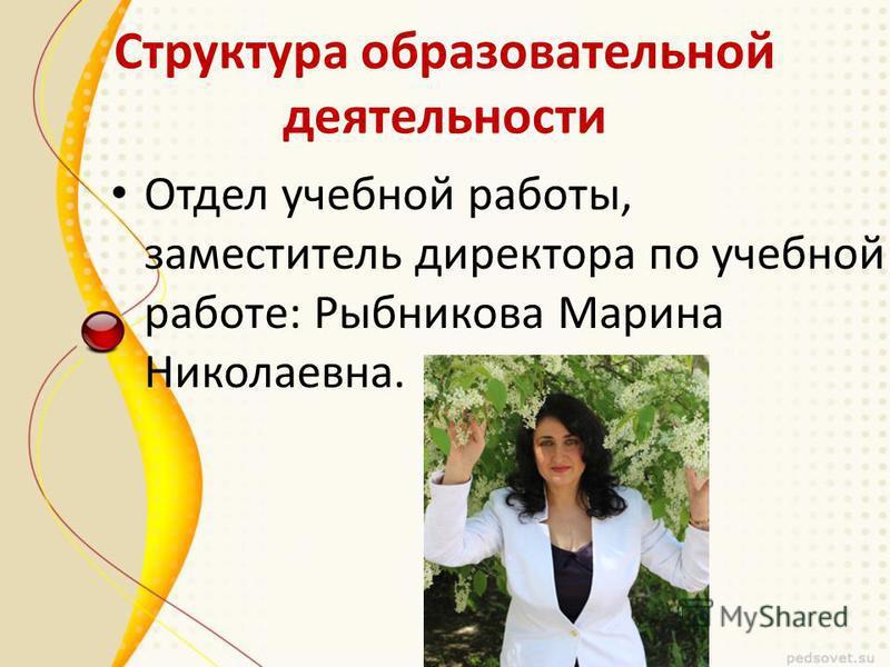 Структура образовательной деятельности Отдел учебной работы, заместитель директора по учебной работе: Рыбникова Марина Николаевна.