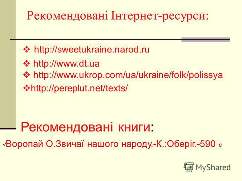 Рекомендовані Інтернет-ресурси: http://sweetukraine.narod.ru http://www.ukrop.com/ua/ukraine/folk/polissya http://www.dt.ua Рекомендовані книги: Воропай О.Звичаї нашого народу.-К.:Оберіг.-590 с http://pereplut.net/texts/