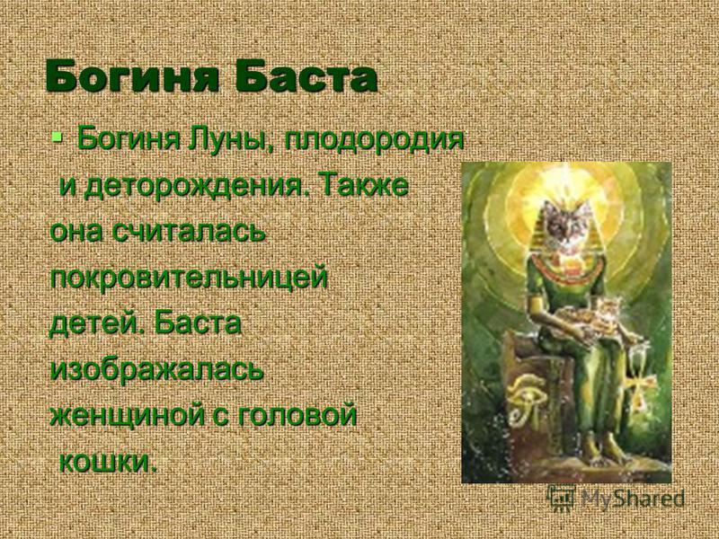 Богиня Баста Богиня Луны, плодородия Богиня Луны, плодородия и деторождения. Также и деторождения. Также она считалась покровительницей детей. Баста изображалась женщиной с головой кошки. кошки.