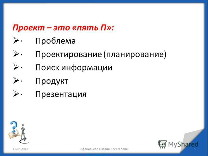 Проект – это «пять П»: · Проблема · Проектирование (планирование) · Поиск информации · Продукт · Презентация 11.08.2015Афанасьева Оксана Алексеевна 5