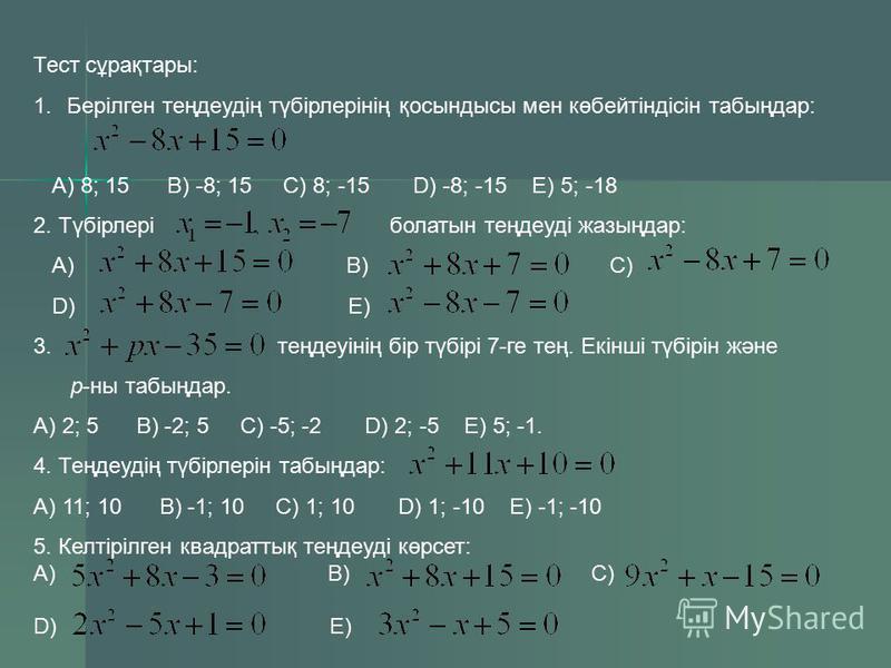 Теңдеу Коэффициенттердың Түбірлері қосындысы х 2 +4х-5=0; 0 1; -5 3х 2 +3х-6=0; 0 1; -2 5х 2 -8х+3=0; 0 1; 0,6 -7х 2 +2х+5=0; 0 1; -5/7 -2х 2 -5х+7=0 0 1; -3,5