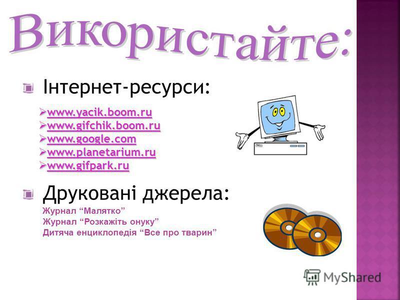 Інтернет-ресурси: www.yacik.boom.ru www.yacik.boom.ru www.gifchik.boom.ru www.gifchik.boom.ru www.google.com www.google.com www.planetarium.ru www.planetarium.ru www.gifpark.ru www.gifpark.ru Друковані джерела: Журнал Малятко Журнал Розкажіть онуку Д