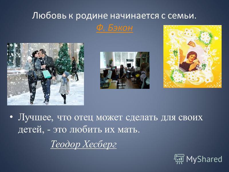 Любовь к родине начинается с семьи. Ф. Бэкон Ф. Бэкон Лучшее, что отец может сделать для своих детей, - это любить их мать. Теодор Хесберг