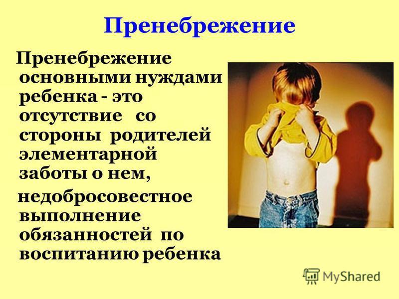 Пренебрежение Пренебрежение основными нуждами ребенка - это отсутствие со стороны родителей элементарной заботы о нем, недобросовестное выполнение обязанностей по воспитанию ребенка