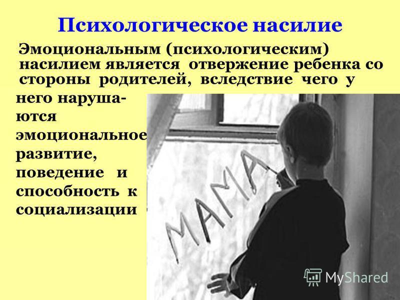 Психологическое насилие Эмоциональным (психологическим) насилием является отвержение ребенка со стороны родителей, вследствие чего у него нарушаются эмоциональное развитие, поведение и способность к социализации