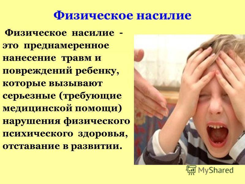 Физическое насилие Физическое насилие - это преднамеренное нанесение травм и повреждений ребенку, которые вызывают серьезные (требующие медицинской помощи) нарушения физического психического здоровья, отставание в развитии.