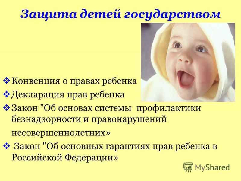 Защита детей государством Конвенция о правах ребенка Декларация прав ребенка Закон Об основах системы профилактики безнадзорности и правонарушений несовершеннолетних» Закон Об основных гарантиях прав ребенка в Российской Федерации»