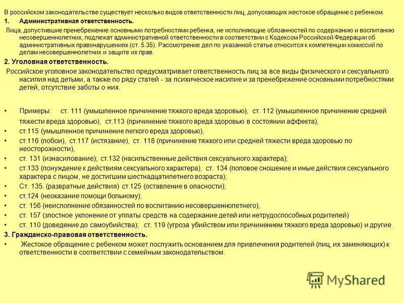 В российском законодательстве существует несколько видов ответственности лиц, допускающих жестокое обращение с ребенком. 1. Административная ответственность. Лица, допустившие пренебрежение основными потребностями ребенка, не исполняющие обязанностей