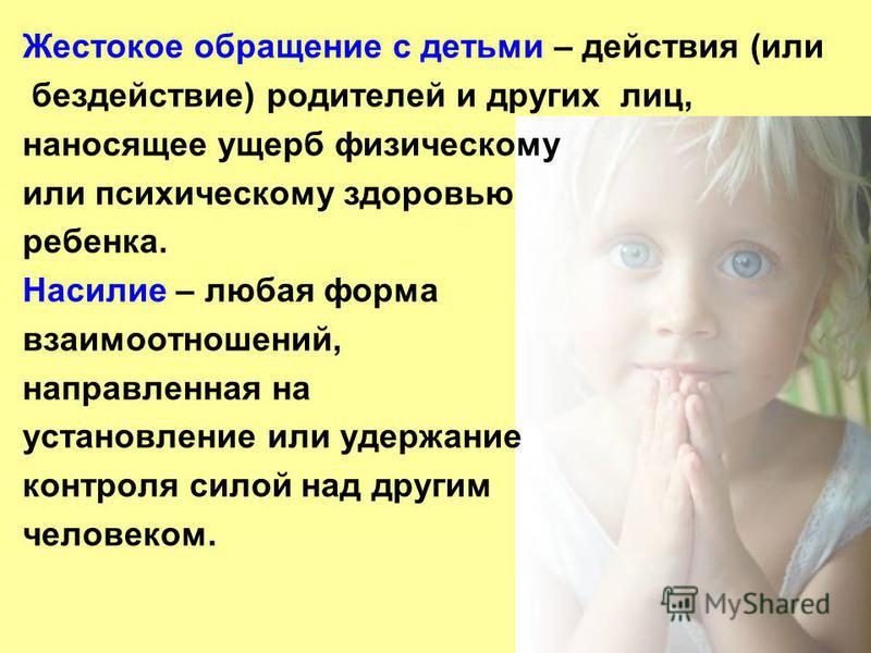 Жестокое обращение с детьми – действия (или бездействие) родителей и других лиц, наносящее ущерб физическому или психическому здоровью ребенка. Насилие – любая форма взаимоотношений, направленная на установление или удержание контроля силой над други