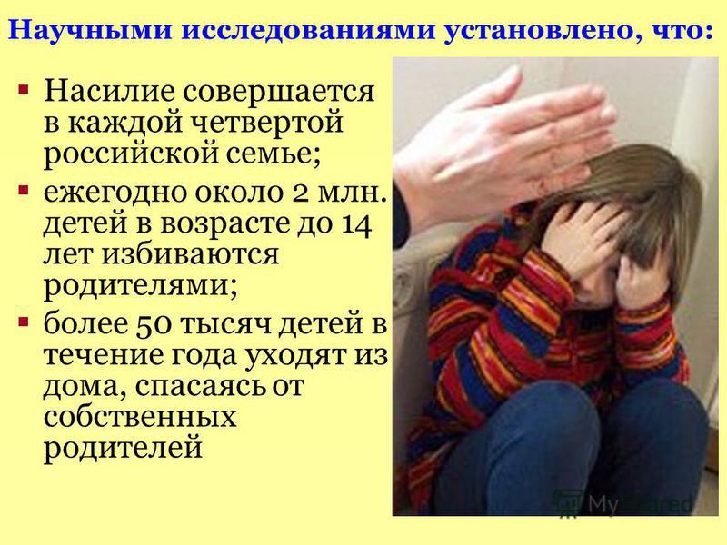 Насилие совершается в каждой четвертой российской семье; ежегодно около 2 млн. детей в возрасте до 14 лет избиваются родителями; более 50 тысяч детей в течение года уходят из дома, спасаясь от собственных родителей Научными исследованиями установлено