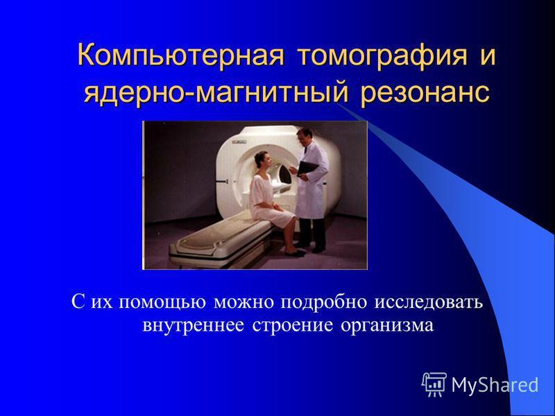 Компьютерная томография и ядерно-магнитный резонанс С их помощью можно подробно исследовать внутреннее строение организма