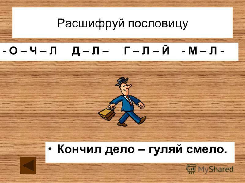 Расшифруй пословицу - О – Ч – Л Д – Л – Г – Л – Й - М – Л - Кончил дело – гуляй смело.