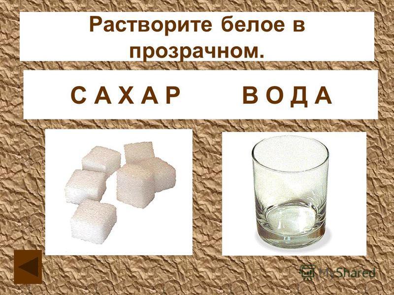 Растворите белое в прозрачном. С В О А Д Х А Р АС А Х А Р В О Д А