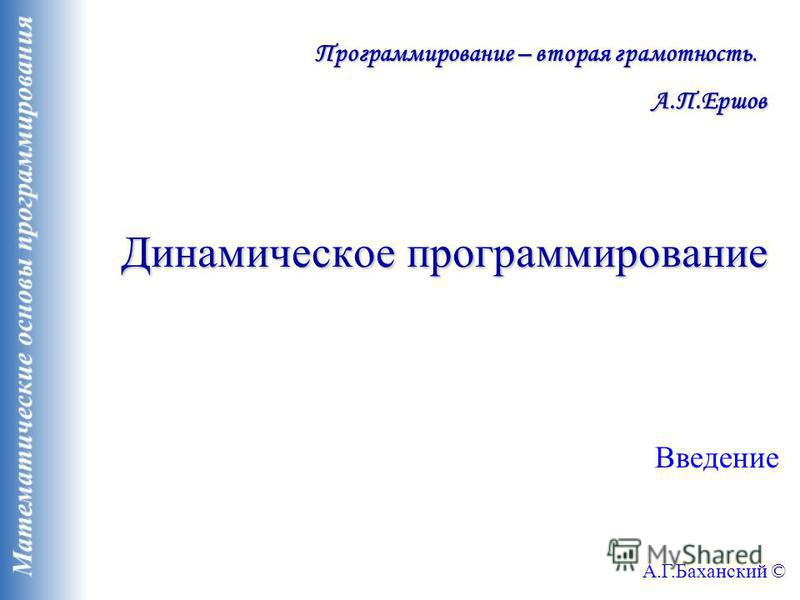 Динамическое программирование Введение А.Г.Баханский © Программирование – вторая грамотность. А.П.Ершов