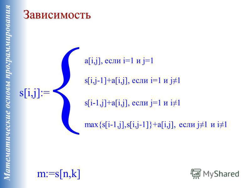 Зависимость s[i,j]:= a[i,j], если i=1 и j=1 s[i,j-1]+a[i,j], если i=1 и j1 m:=s[n,k] s[i-1,j]+a[i,j], если j=1 и i1 max{s[i-1,j],s[i,j-1]}+a[i,j], если j1 и i1