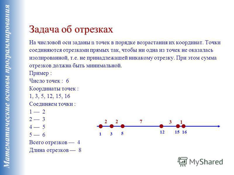 Задача об отрезках Задача об отрезках На числовой оси заданы n точек в порядке возрастания их координат. Точки соединяются отрезками прямых так, чтобы ни одна из точек не оказалась изолированной, т.е. не принадлежащей никакому отрезку. При этом сумма