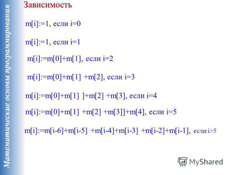 Зависимость m[i]:=1, если i=0 m[i]:=1, если i=1 m[i]:=m[0]+m[1], если i=2 m[i]:=m[0]+m[1] +m[2], если i=3 m[i]:=m[0]+m[1] ]+m[2] +m[3], если i=4 m[i]:=m[0]+m[1] +m[2] +m[3]]+m[4], если i=5 m[i]:=m[i-6]+m[i-5] +m[i-4]+m[i-3] +m[i-2]+m[i-1], если i>5