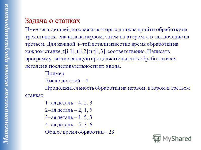 Задача о станках Задача о станках Имеется n деталей, каждая из которых должна пройти обработку на трех станках: сначала на первом, затем на втором, а в заключение на третьем. Для каждой i–той детали известно время обработки на каждом станке, t[i,1],