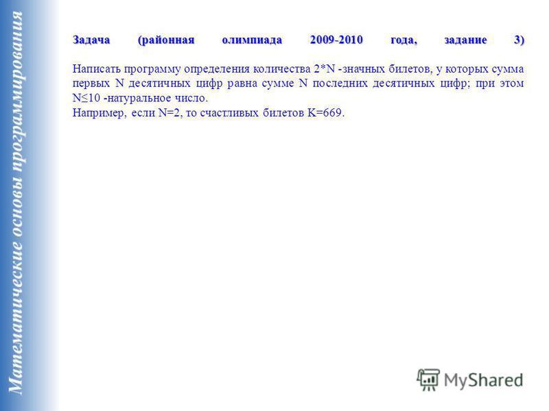 Задача (районная олимпиада 2009-2010 года, задание 3) Задача (районная олимпиада 2009-2010 года, задание 3) Написать программу определения количества 2*N -значных билетов, у которых сумма первых N десятичных цифр равна сумме N последних десятичных ци