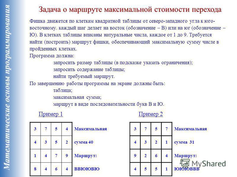 Фишка движется по клеткам квадратной таблицы от северо-западного угла к юго- восточному. каждый шаг делает на восток (обозначение – В) или на юг (обозначение – Ю). В клетках таблицы вписаны натуральные числа, каждое от 1 до 9. Требуется найти (постро