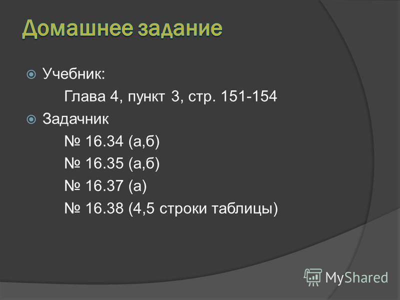 Учебник: Глава 4, пункт 3, стр. 151-154 Задачник 16.34 (а,б) 16.35 (а,б) 16.37 (а) 16.38 (4,5 строки таблицы)
