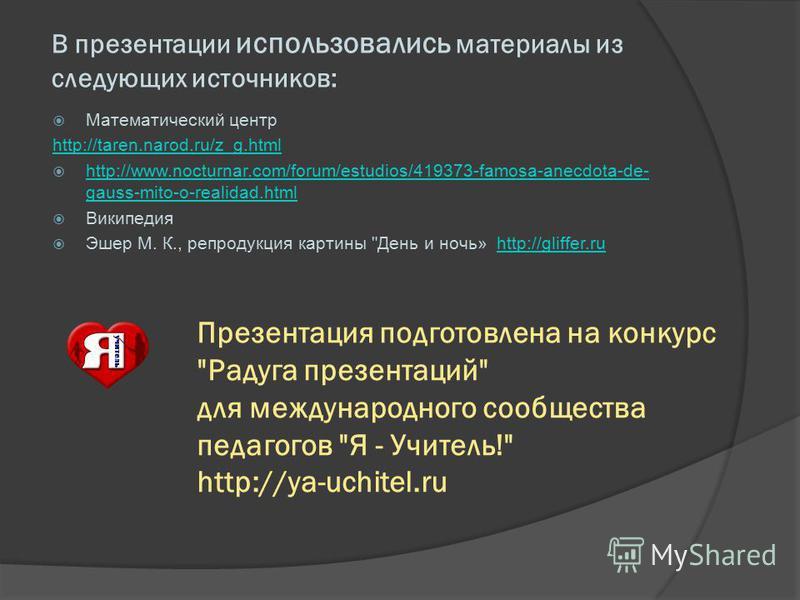 В презентации использовались материалы из следующих источников: Математический центр http://taren.narod.ru/z_g.html http://www.nocturnar.com/forum/estudios/419373-famosa-anecdota-de- gauss-mito-o-realidad.html http://www.nocturnar.com/forum/estudios/