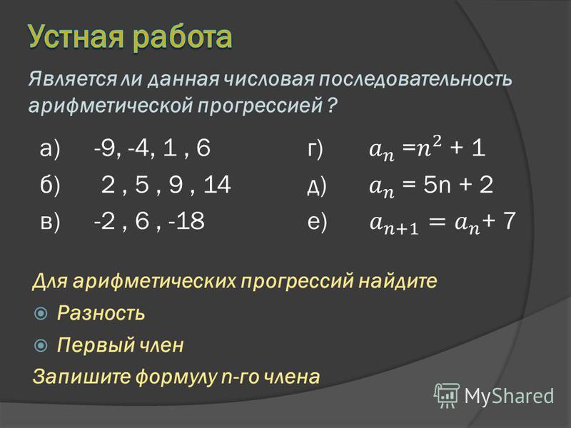 а)-9, -4, 1, 6 б) 2, 5, 9, 14 в)-2, 6, -18 Является ли данная числовая последовательность арифметической прогрессией ? Для арифметических прогрессий найдите Разность Первый член Запишите формулу n-го члена