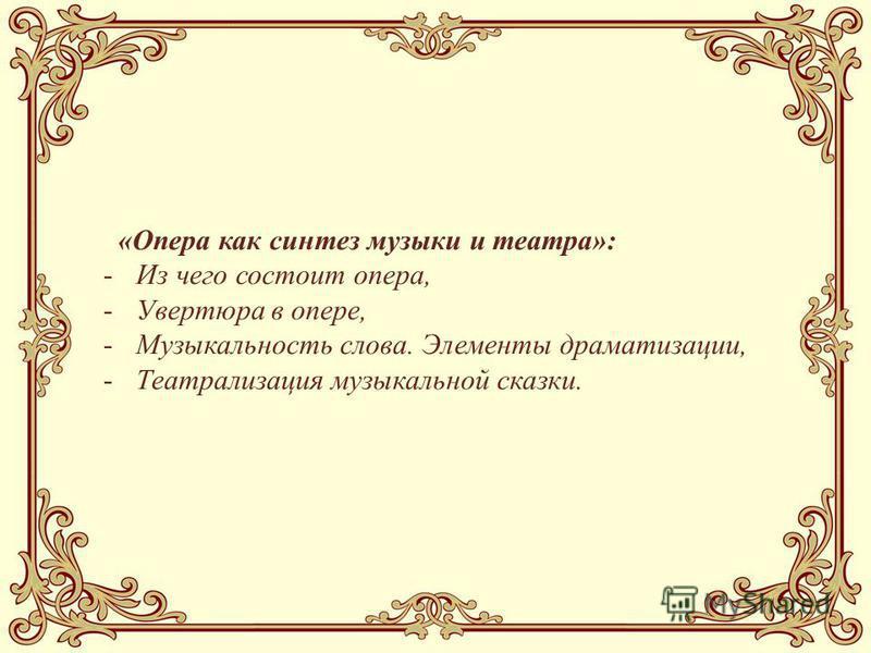 «Опера как синтез музыки и театра»: -Из чего состоит опера, -Увертюра в опере, -Музыкальность слова. Элементы драматизации, -Театрализация музыкальной сказки.