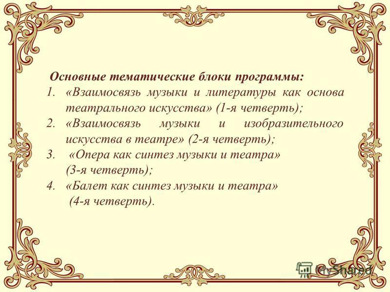 Основные тематические блоки программы: 1.«Взаимосвязь музыки и литературы как основа театрального искусства» (1-я четверть); 2.«Взаимосвязь музыки и изобразительного искусства в театре» (2-я четверть); 3. «Опера как синтез музыки и театра» (3-я четве