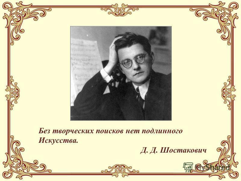 Без творческих поисков нет подлинного Искусства. Д. Д. Шостакович