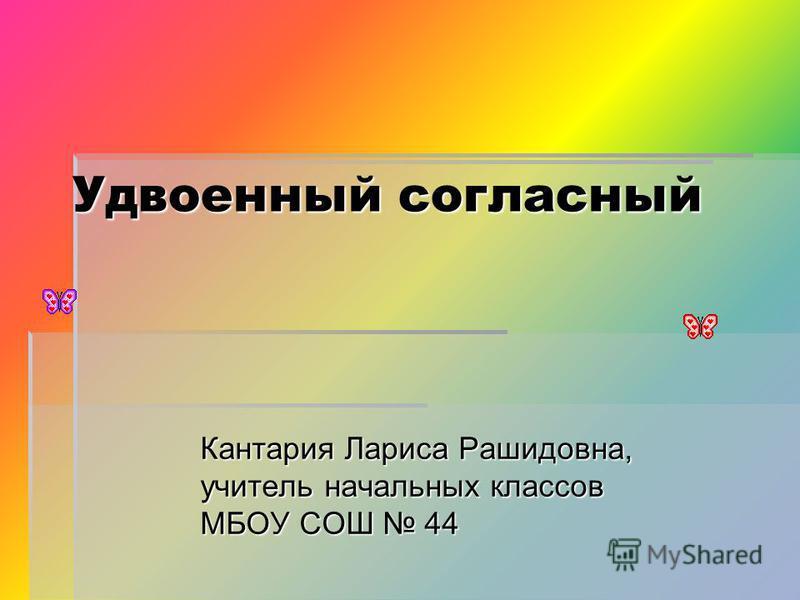 Удвоенный согласный Кантария Лариса Рашидовна, учитель начальных классов МБОУ СОШ 44