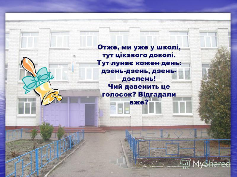 Отже, ми уже у школі, тут цікавого доволі. Тут лунає кожен день: дзень-дзень, дзень- дзелень! Чий дзвенить це голосок? Відгадали вже?