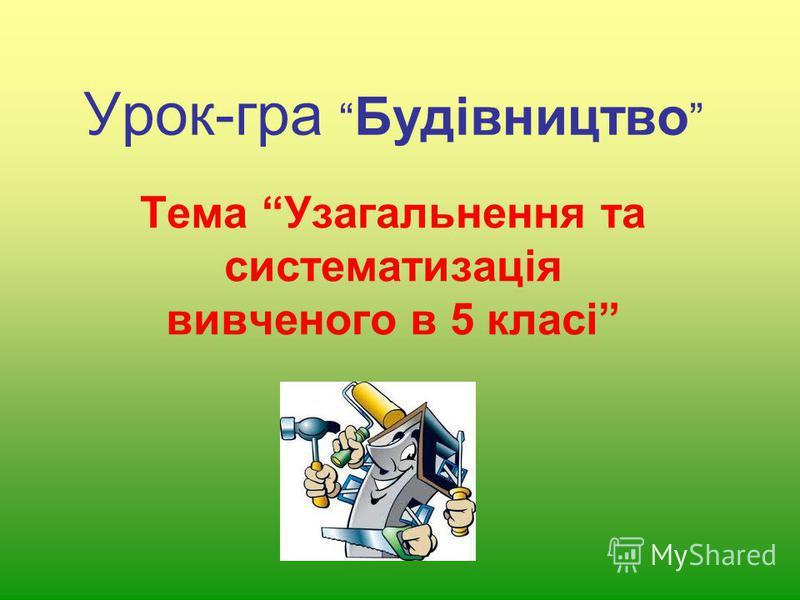 Урок-гра Будівництво Тема Узагальнення та систематизація вивченого в 5 класі