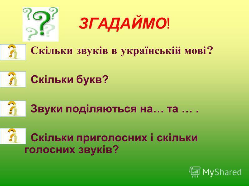 ЗГАДАЙМО! Скільки звуків в українській мові ? Скільки букв? Звуки поділяються на… та …. Скільки приголосних і скільки голосних звуків?